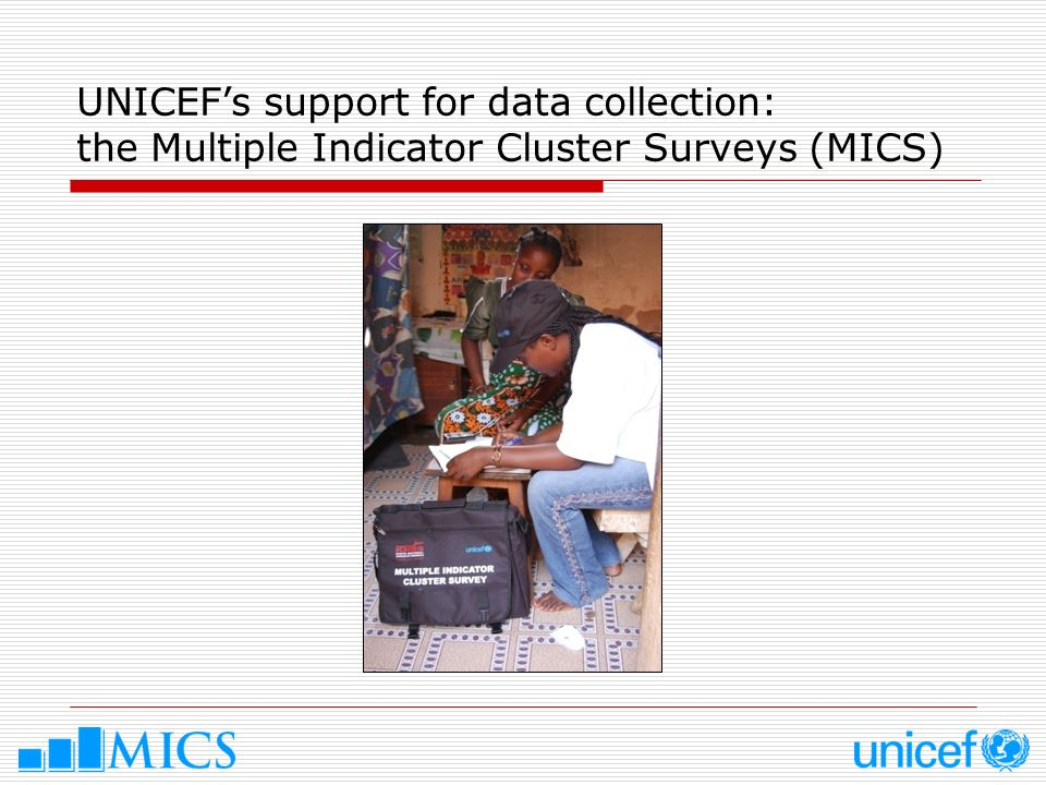MICS: main characteristics 1.Household surveys designed to collect data on children and women and to provide evidence base for improved policy formulation and programme planning 2.Key data source for monitoring the MDGs, the World Fit for Children goals, and other major international commitments 3.More than 100 indicators (nutrition, child health, mortality, child protection, education, HIV, etc.) 4.Data available by background characteristics (sex, ethnicity, wealth, education, etc.), and at the national and subnational level 5.With DHS, largest source of comparable data on children and their families in the developing world