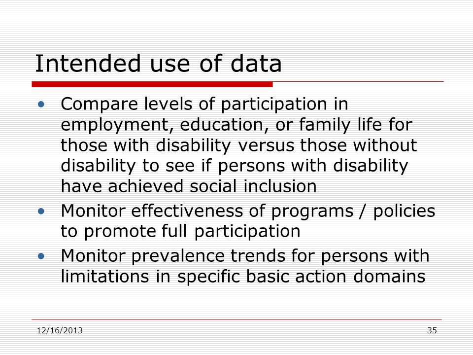 12/16/2013 Intended use of data Compare levels of participation in employment, education, or family life for those with disability versus those withou