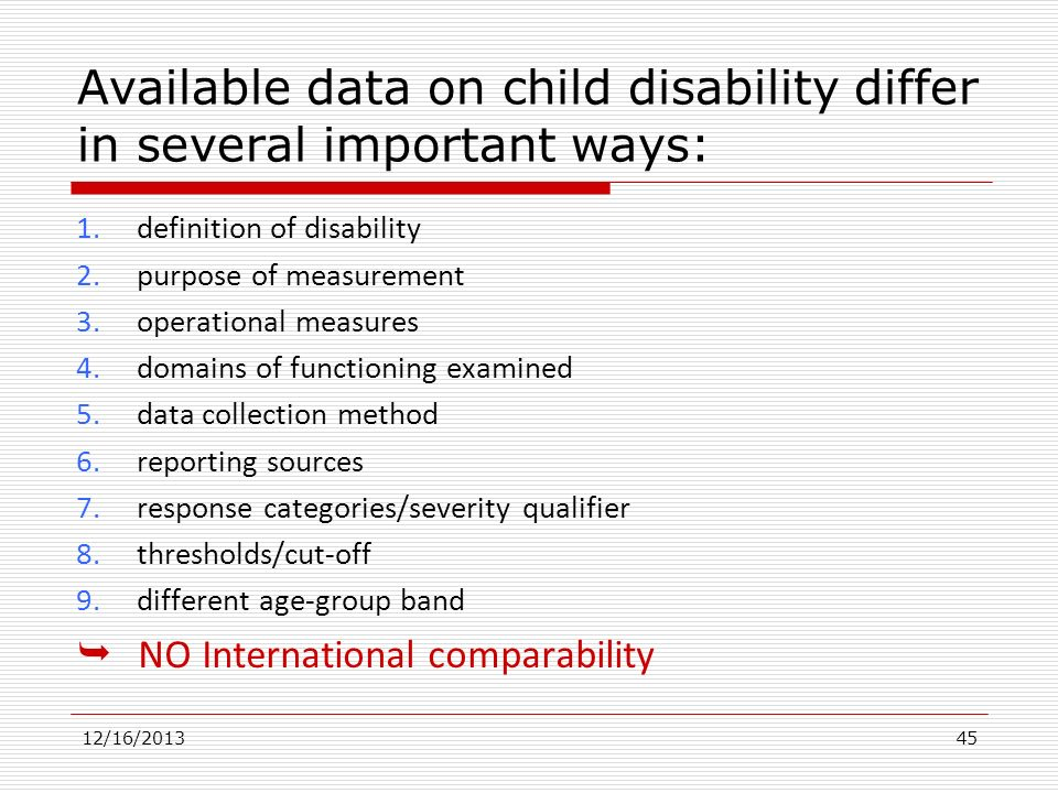 Available data on child disability differ in several important ways: 1. definition of disability 2. purpose of measurement 3. operational measures 4.