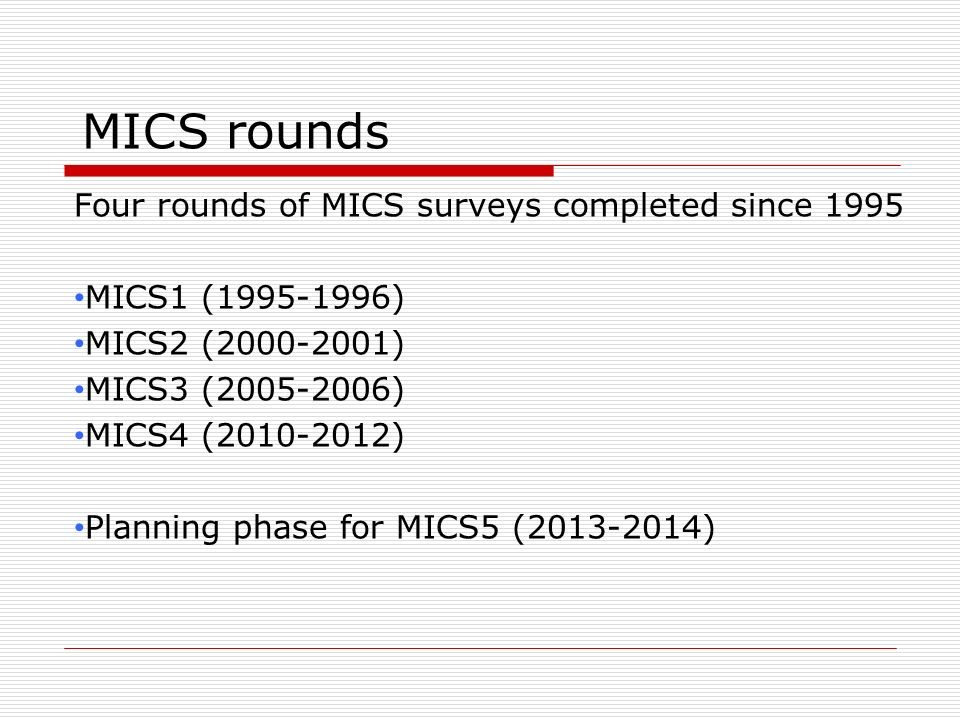 MICS rounds Four rounds of MICS surveys completed since 1995 MICS1 (1995-1996) MICS2 (2000-2001) MICS3 (2005-2006) MICS4 (2010-2012) Planning phase fo