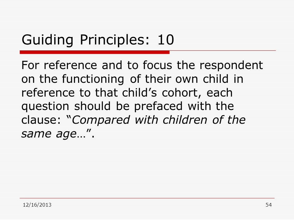 Guiding Principles: 10 For reference and to focus the respondent on the functioning of their own child in reference to that childs cohort, each questi