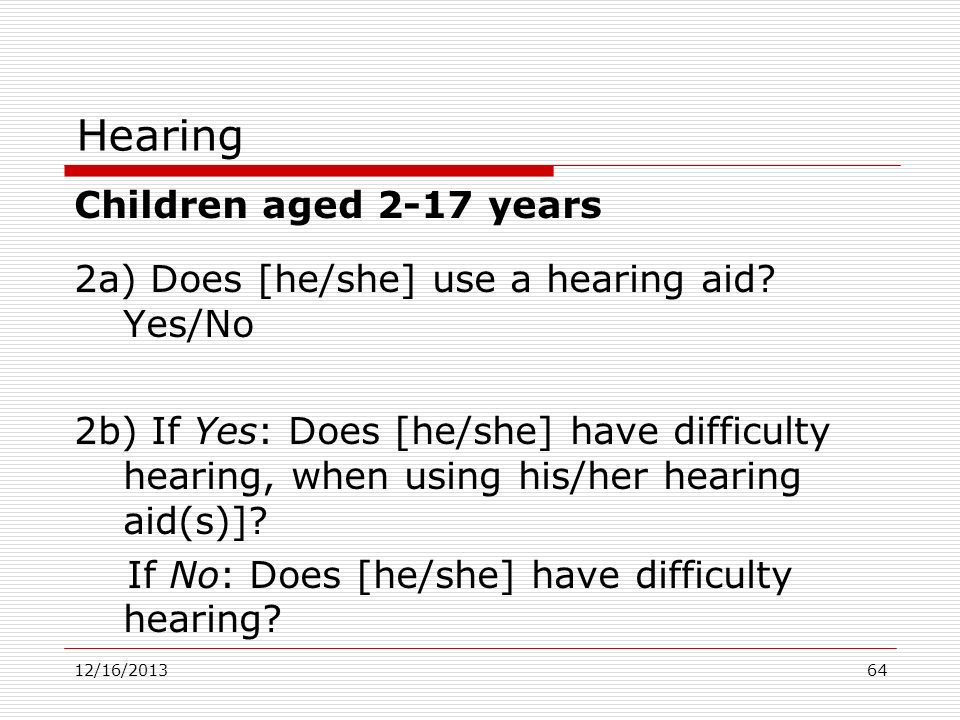 Hearing Children aged 2-17 years 2a) Does [he/she] use a hearing aid? Yes/No 2b) If Yes: Does [he/she] have difficulty hearing, when using his/her hea