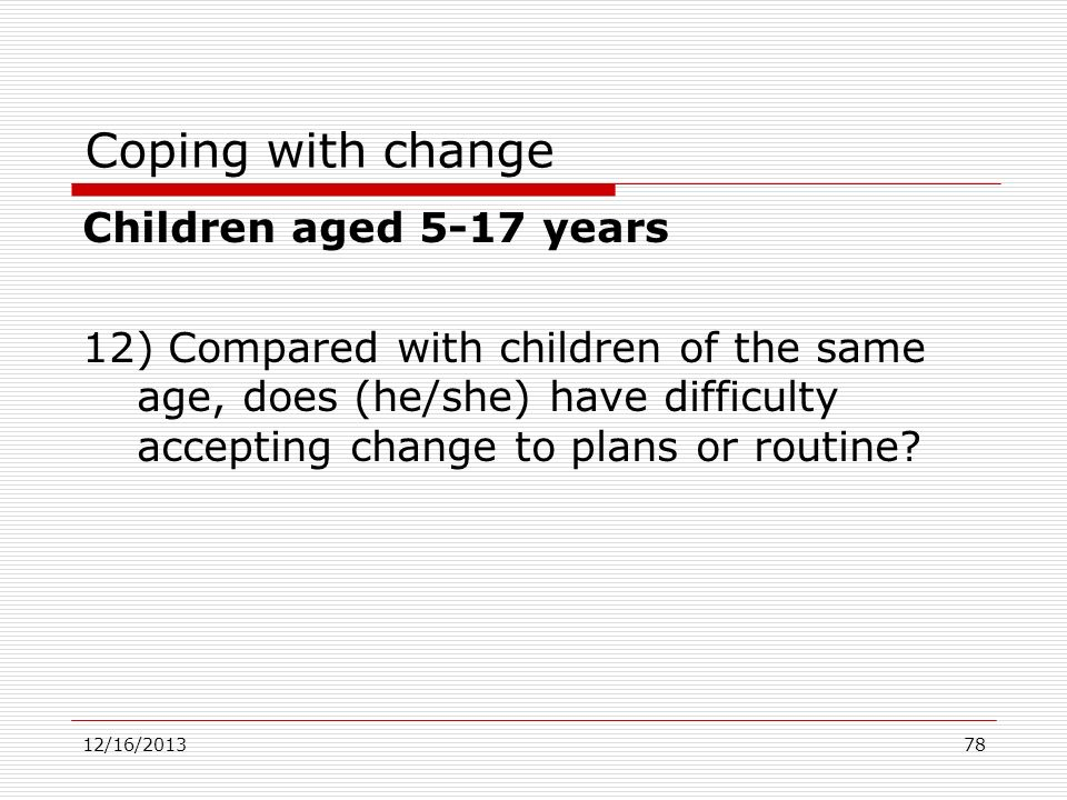 Coping with change Children aged 5-17 years 12) Compared with children of the same age, does (he/she) have difficulty accepting change to plans or rou