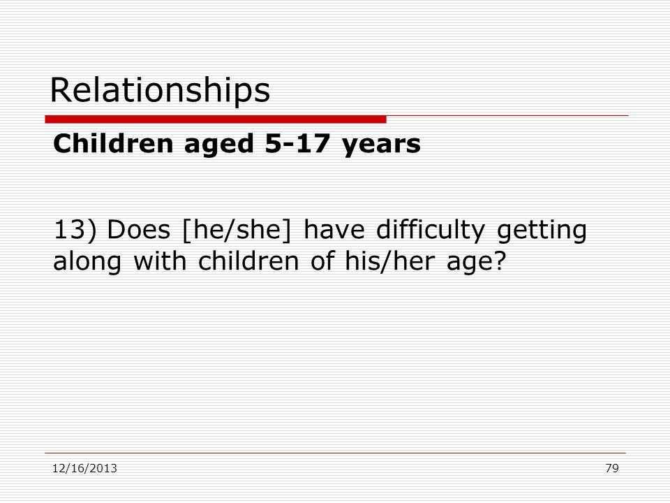 Children aged 5-17 years 13) Does [he/she] have difficulty getting along with children of his/her age? 12/16/2013 Relationships 79