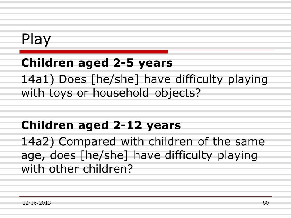 Play Children aged 2-5 years 14a1) Does [he/she] have difficulty playing with toys or household objects? Children aged 2-12 years 14a2) Compared with