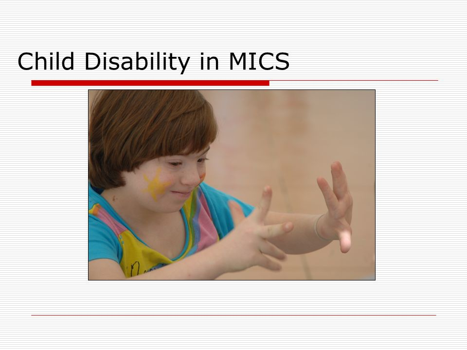 Child disability in MICS MICS 2 (2000-2001), 22 countries collected data on child disability MICS 3 (2005-2006), 26 countries collected data on child disability MICS 4 (2010-2012), 6 countries (completed) as of December 2012 MICS 5 (2013-2014) = Planning stage with methodological revisions being introduced