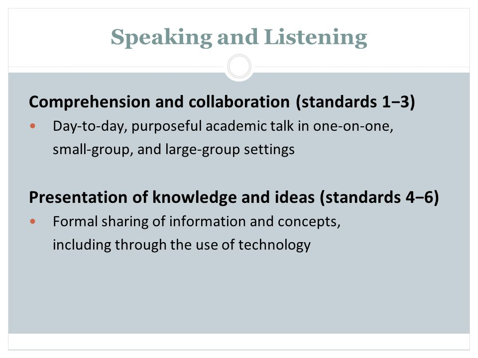 Speaking and Listening Comprehension and collaboration (standards 13) Day-to-day, purposeful academic talk in one-on-one, small-group, and large-group