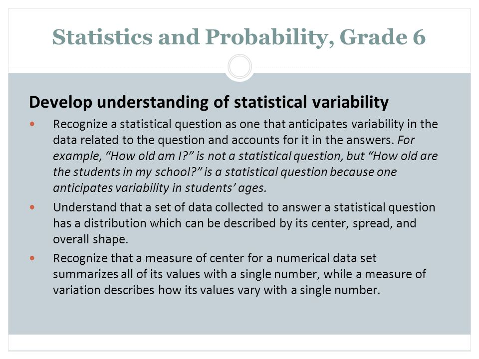 Statistics and Probability, Grade 6 Develop understanding of statistical variability Recognize a statistical question as one that anticipates variabil