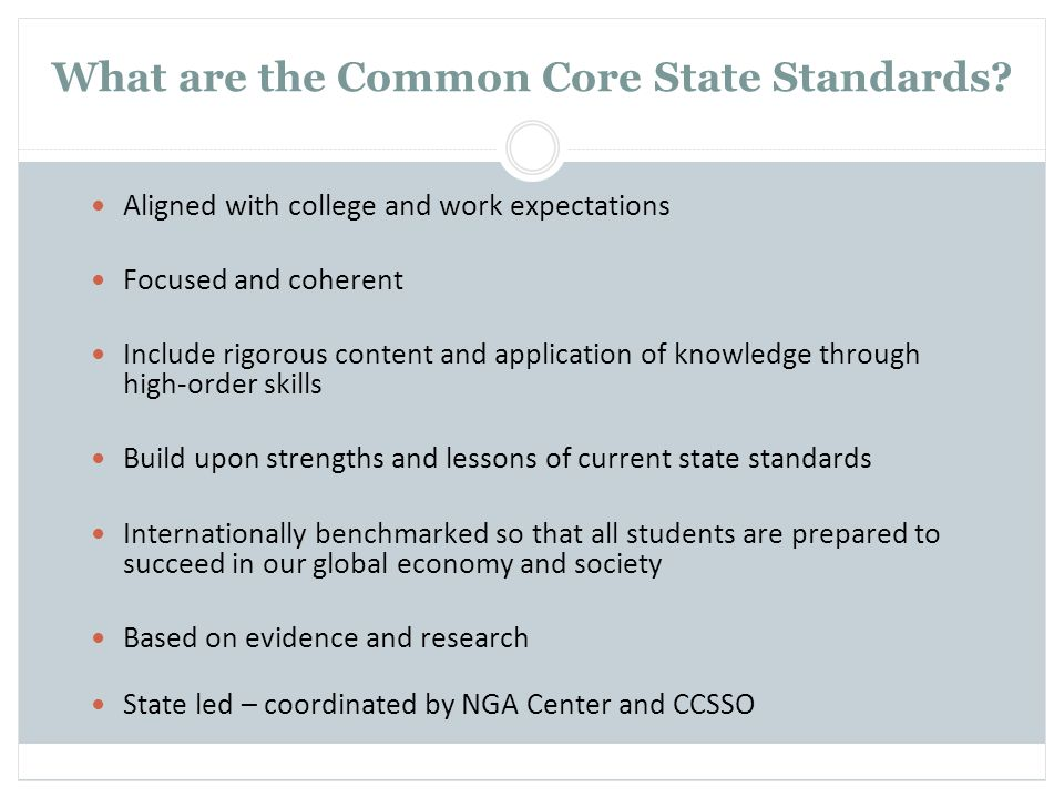 What are the Common Core State Standards? Aligned with college and work expectations Focused and coherent Include rigorous content and application of