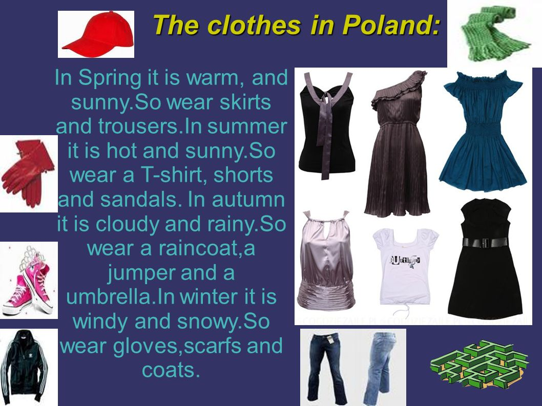 The clothes in Poland: In Spring it is warm, and sunny.So wear skirts and trousers.In summer it is hot and sunny.So wear a T-shirt, shorts and sandals