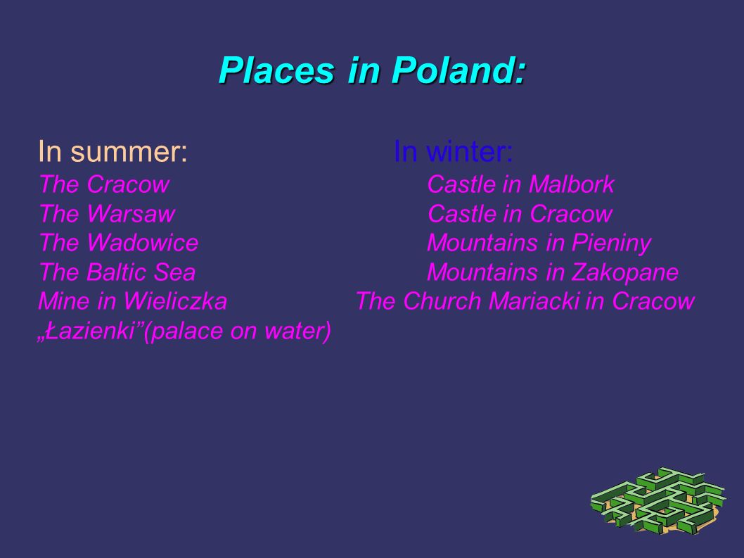 Places in Poland: In summer:In winter: The CracowCastle in Malbork The Warsaw Castle in Cracow The WadowiceMountains in Pieniny The Baltic SeaMountain