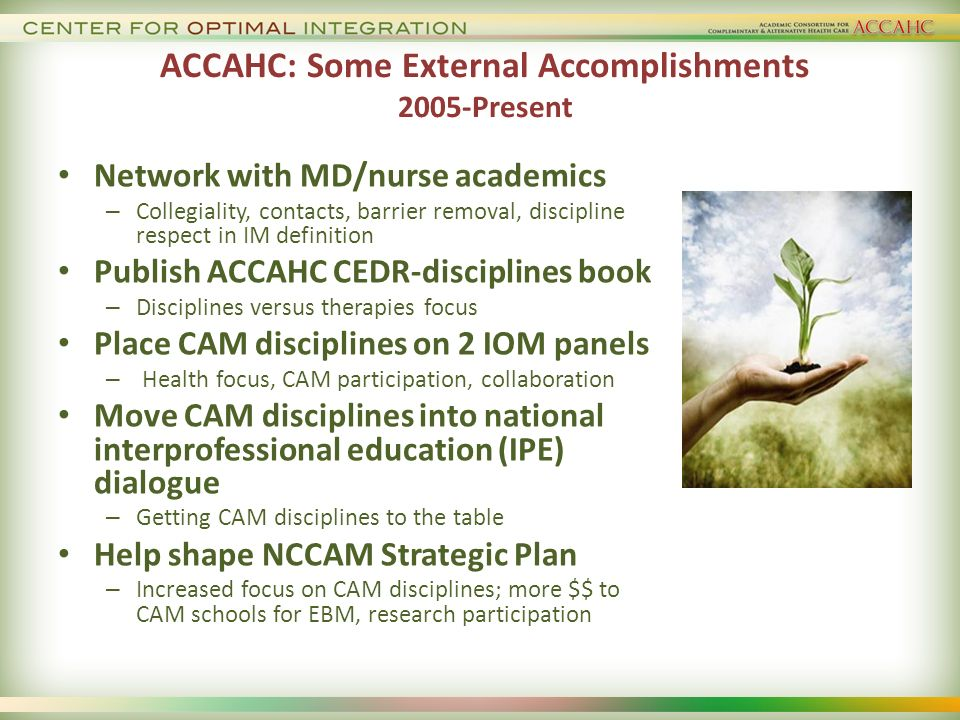 ACCAHC: Some External Accomplishments 2005-Present Network with MD/nurse academics – Collegiality, contacts, barrier removal, discipline respect in IM definition Publish ACCAHC CEDR-disciplines book – Disciplines versus therapies focus Place CAM disciplines on 2 IOM panels – Health focus, CAM participation, collaboration Move CAM disciplines into national interprofessional education (IPE) dialogue – Getting CAM disciplines to the table Help shape NCCAM Strategic Plan – Increased focus on CAM disciplines; more $$ to CAM schools for EBM, research participation