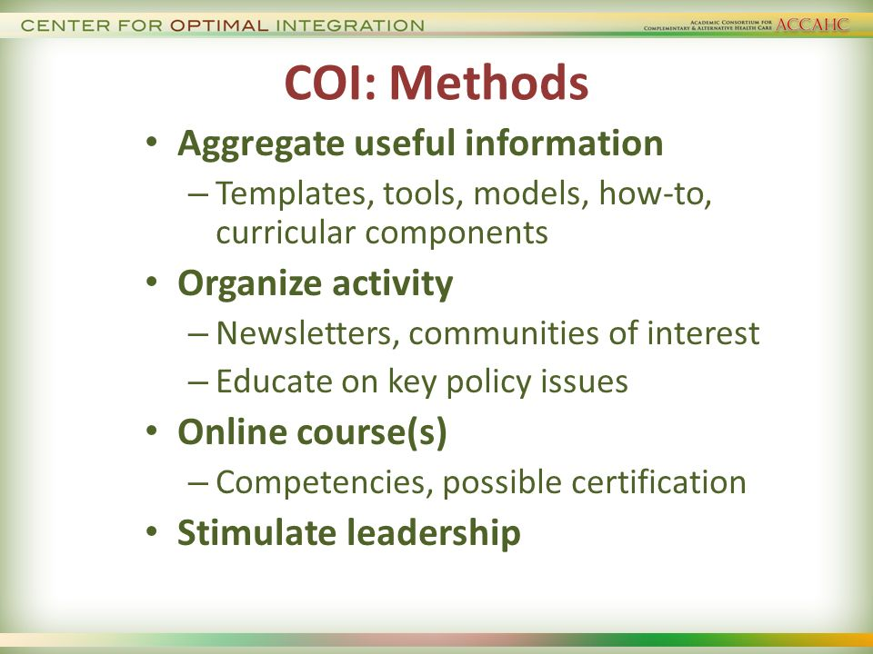 COI: Methods Aggregate useful information – Templates, tools, models, how-to, curricular components Organize activity – Newsletters, communities of interest – Educate on key policy issues Online course(s) – Competencies, possible certification Stimulate leadership