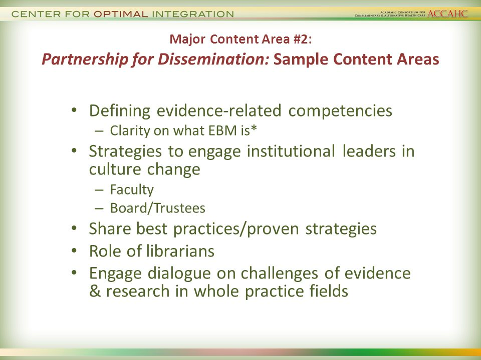 Major Content Area #2: Partnership for Dissemination: Sample Content Areas Defining evidence-related competencies – Clarity on what EBM is* Strategies to engage institutional leaders in culture change – Faculty – Board/Trustees Share best practices/proven strategies Role of librarians Engage dialogue on challenges of evidence & research in whole practice fields