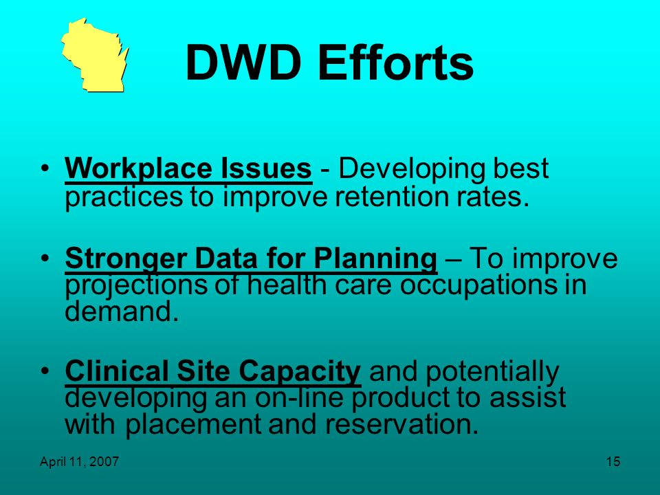 April 11, 200714 DWD Efforts Select Committee on Health Care Workforce Development formed in 2003-key stakeholders: Health Care Organizations & Advoca