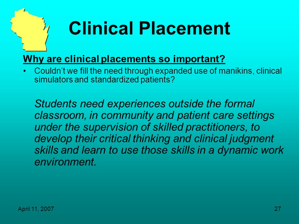 April 11, 200726 Clinical Placement What are clinical placements? Coursework involving hands-on, direct care or service experience and evaluation of t