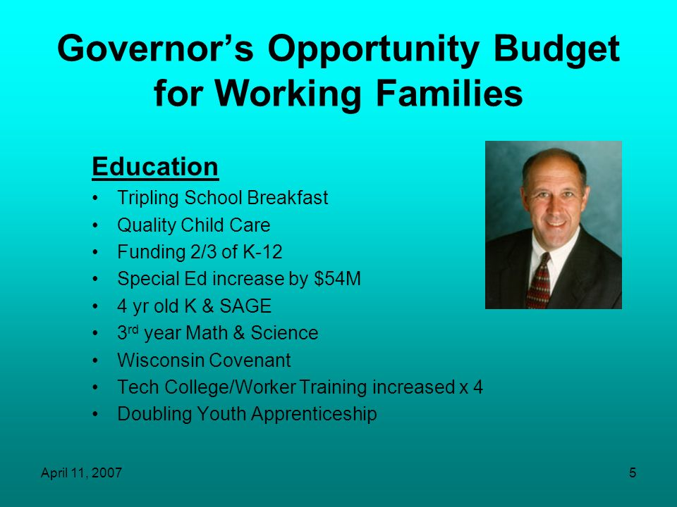 April 11, 20075 Governors Opportunity Budget for Working Families Education Tripling School Breakfast Quality Child Care Funding 2/3 of K-12 Special Ed increase by $54M 4 yr old K & SAGE 3 rd year Math & Science Wisconsin Covenant Tech College/Worker Training increased x 4 Doubling Youth Apprenticeship