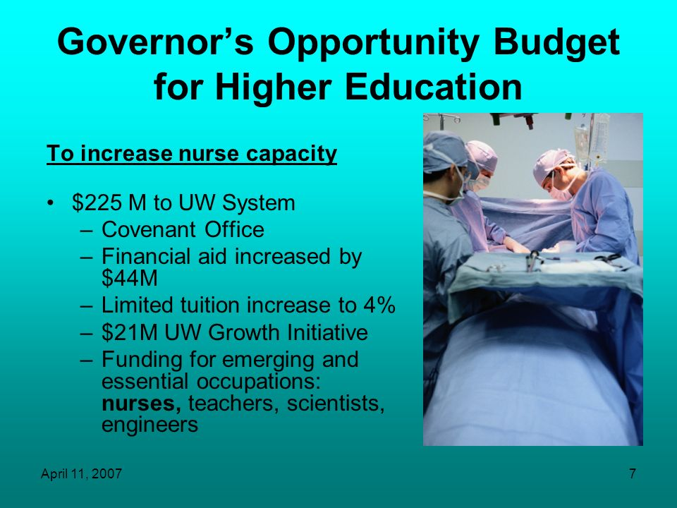 April 11, 20077 Governors Opportunity Budget for Higher Education To increase nurse capacity $225 M to UW System –Covenant Office –Financial aid increased by $44M –Limited tuition increase to 4% –$21M UW Growth Initiative –Funding for emerging and essential occupations: nurses, teachers, scientists, engineers
