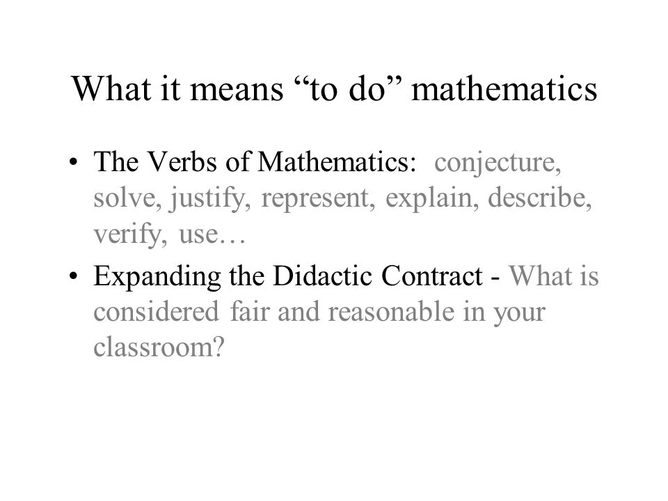 What it means to do mathematics The Verbs of Mathematics: conjecture, solve, justify, represent, explain, describe, verify, use… Expanding the Didacti