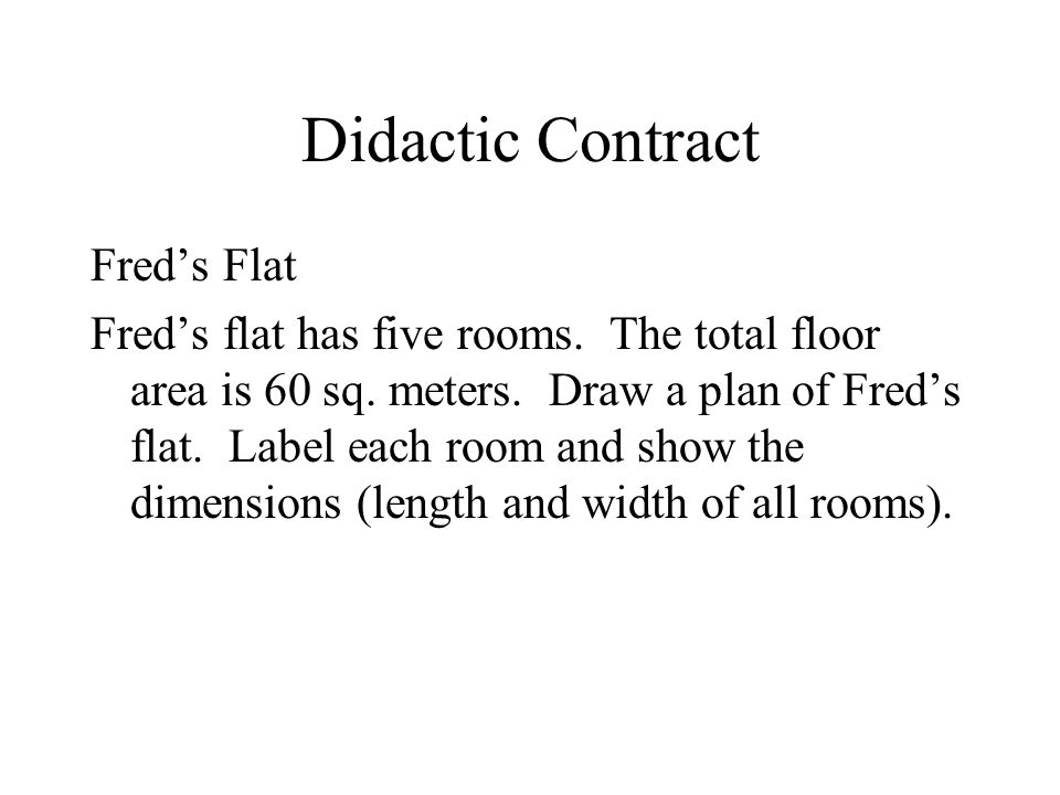Didactic Contract Freds Flat Freds flat has five rooms. The total floor area is 60 sq. meters. Draw a plan of Freds flat. Label each room and show the