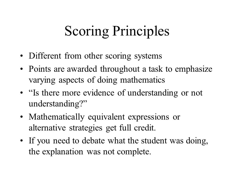 Scoring Principles Different from other scoring systems Points are awarded throughout a task to emphasize varying aspects of doing mathematics Is ther
