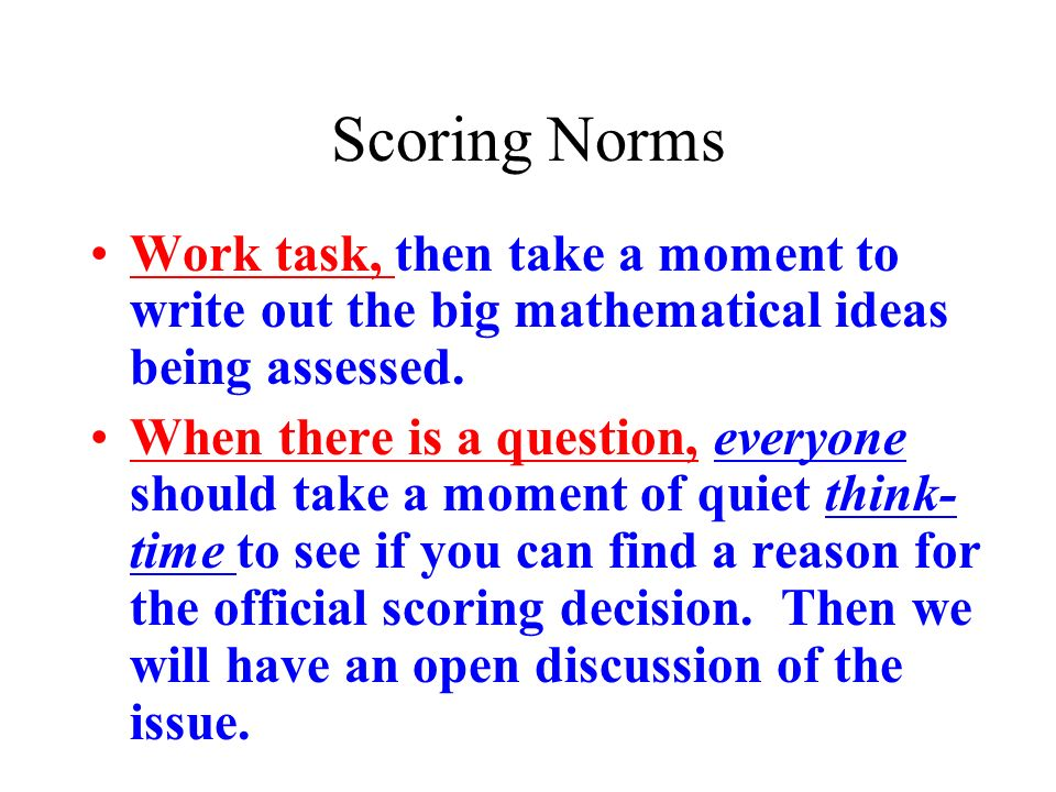 Scoring Norms Work task, then take a moment to write out the big mathematical ideas being assessed. When there is a question, everyone should take a m
