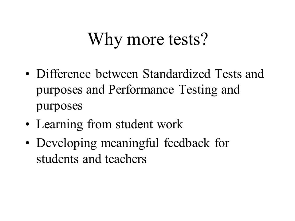 Why more tests? Difference between Standardized Tests and purposes and Performance Testing and purposes Learning from student work Developing meaningf