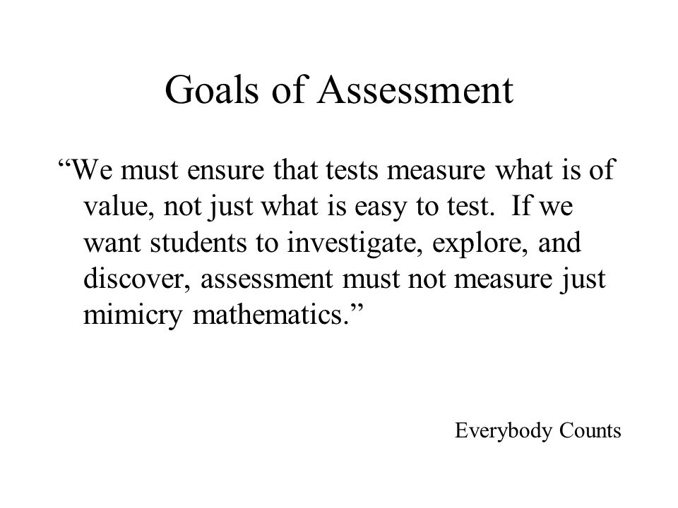 Goals of Assessment We must ensure that tests measure what is of value, not just what is easy to test. If we want students to investigate, explore, an