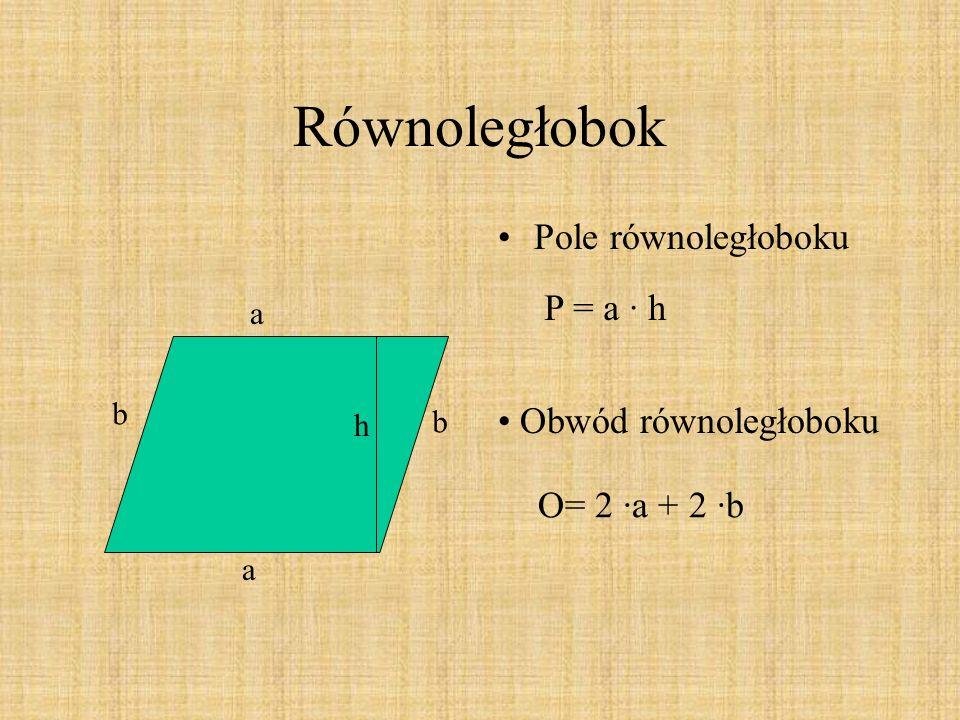Równoległobok Pole równoległoboku h a a b b Obwód równoległoboku P = a · h O= 2 ·a + 2 ·b