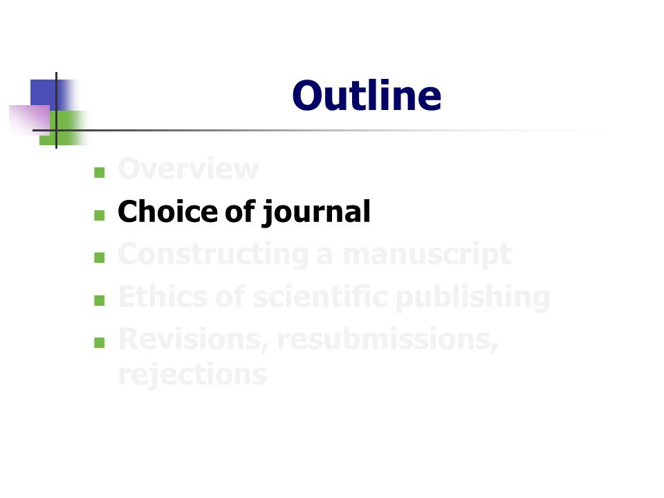 Outline Overview Choice of journal Constructing a manuscript Ethics of scientific publishing Revisions, resubmissions, rejections
