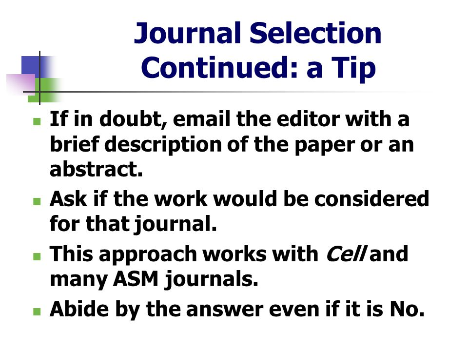 Journal Selection Continued: a Tip If in doubt, email the editor with a brief description of the paper or an abstract. Ask if the work would be consid
