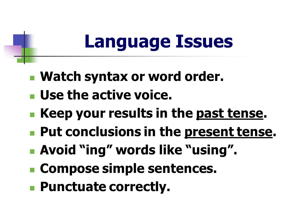 Language Issues Watch syntax or word order. Use the active voice. Keep your results in the past tense. Put conclusions in the present tense. Avoid ing