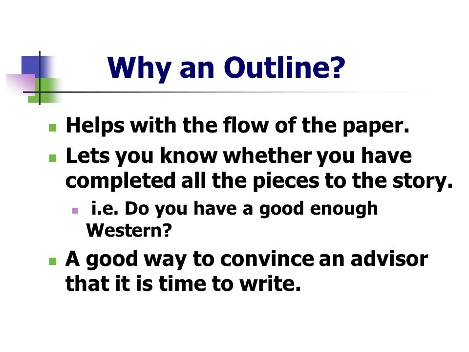 Why an Outline? Helps with the flow of the paper. Lets you know whether you have completed all the pieces to the story. i.e. Do you have a good enough