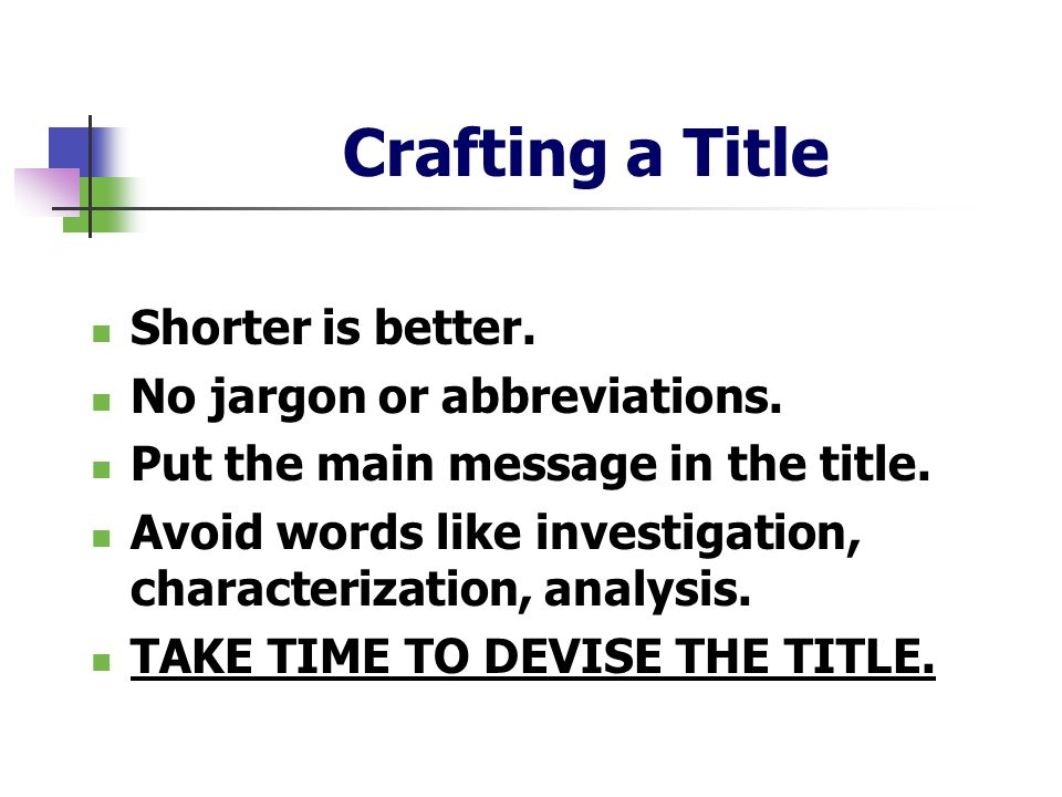 Crafting a Title Shorter is better. No jargon or abbreviations. Put the main message in the title. Avoid words like investigation, characterization, a