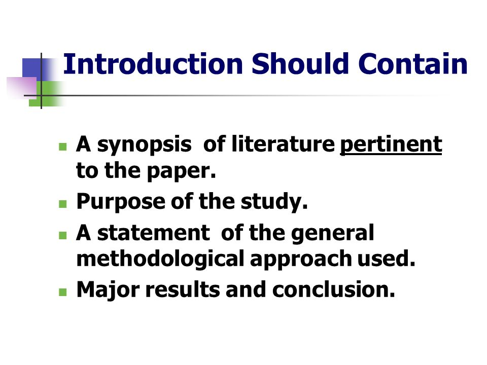 Introduction Should Contain A synopsis of literature pertinent to the paper. Purpose of the study. A statement of the general methodological approach