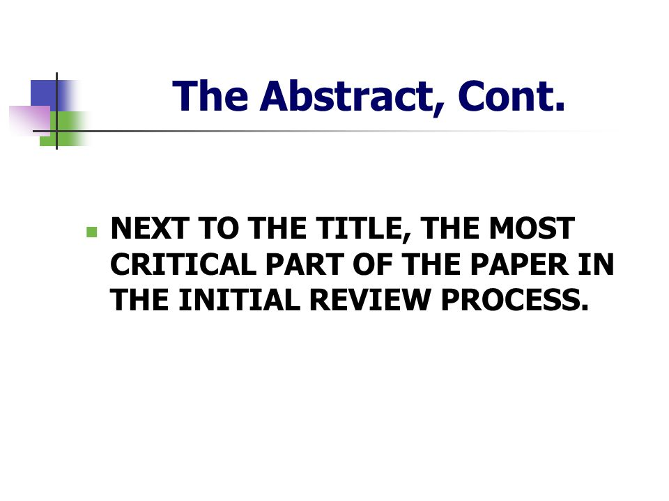 The Abstract, Cont. NEXT TO THE TITLE, THE MOST CRITICAL PART OF THE PAPER IN THE INITIAL REVIEW PROCESS.