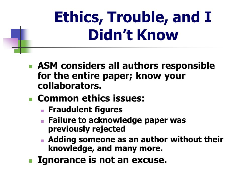 Ethics, Trouble, and I Didnt Know ASM considers all authors responsible for the entire paper; know your collaborators. Common ethics issues: Fraudulen