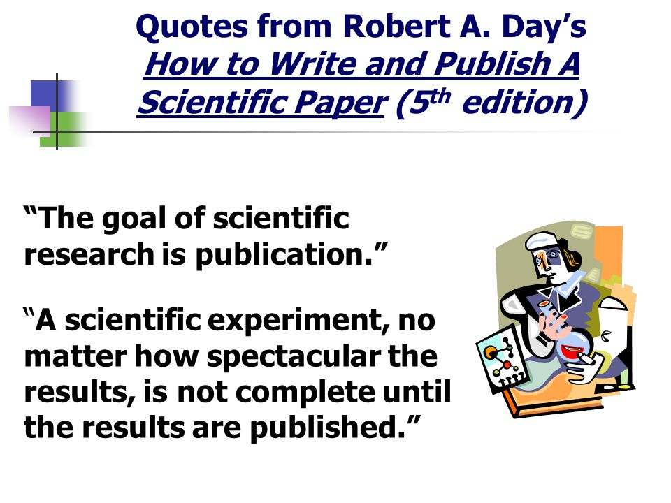 Quotes from Robert A. Days How to Write and Publish A Scientific Paper (5 th edition) The goal of scientific research is publication. A scientific exp