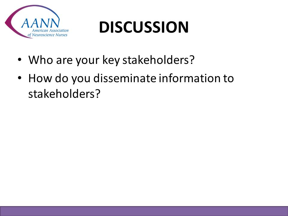 DISCUSSION Who are your key stakeholders? How do you disseminate information to stakeholders?