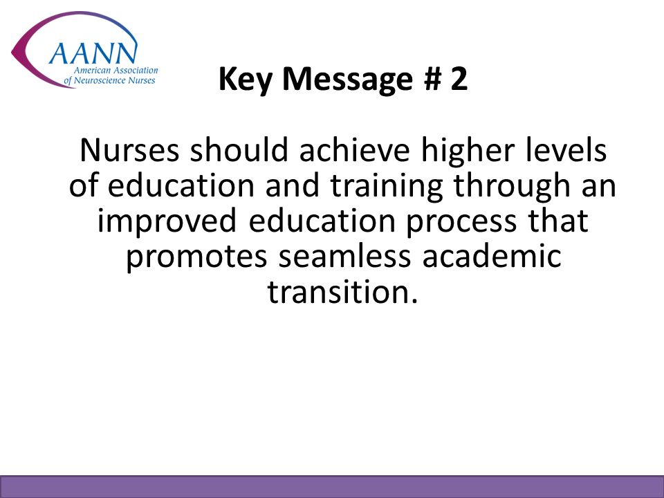 Key Message # 2 Nurses should achieve higher levels of education and training through an improved education process that promotes seamless academic tr
