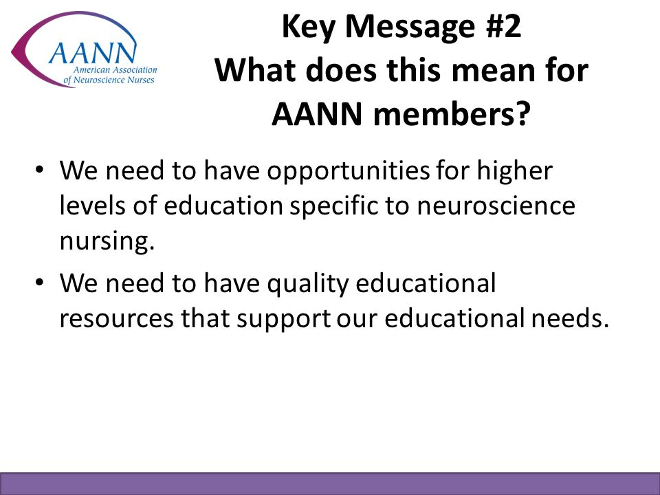 Key Message #2 What does this mean for AANN members? We need to have opportunities for higher levels of education specific to neuroscience nursing. We
