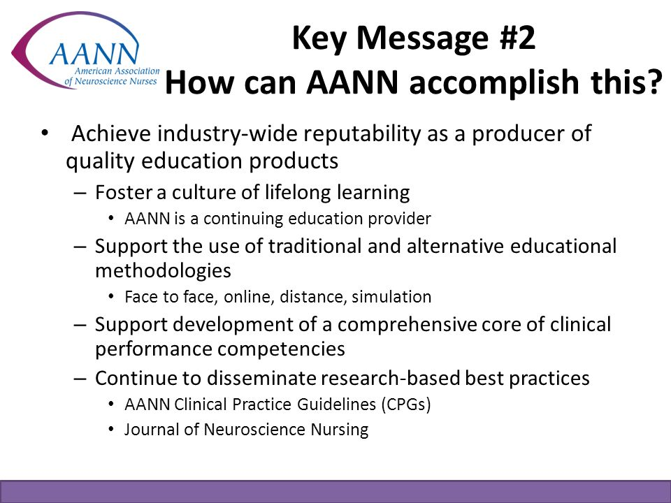 Key Message #2 How can AANN accomplish this? Achieve industry-wide reputability as a producer of quality education products – Foster a culture of life