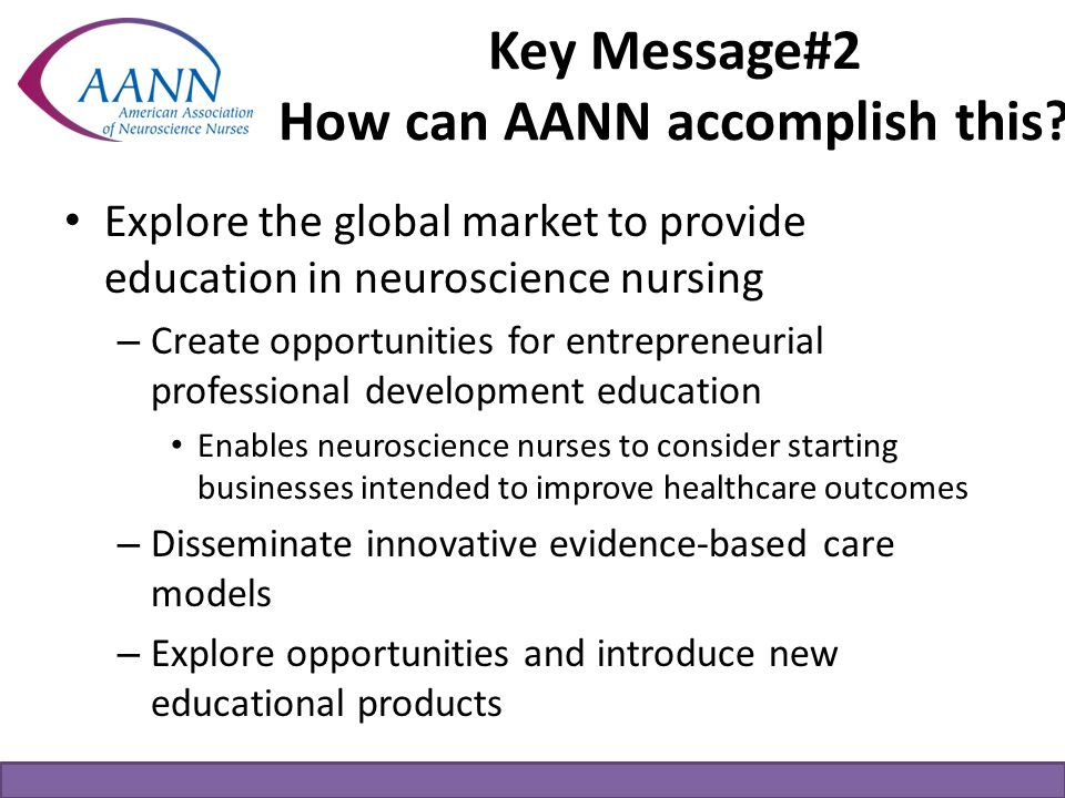 Key Message#2 How can AANN accomplish this? Explore the global market to provide education in neuroscience nursing – Create opportunities for entrepre
