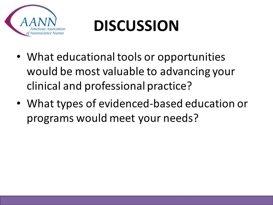 DISCUSSION What educational tools or opportunities would be most valuable to advancing your clinical and professional practice? What types of evidence