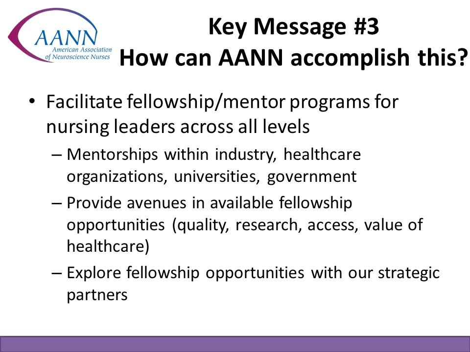 Key Message #3 How can AANN accomplish this? Facilitate fellowship/mentor programs for nursing leaders across all levels – Mentorships within industry