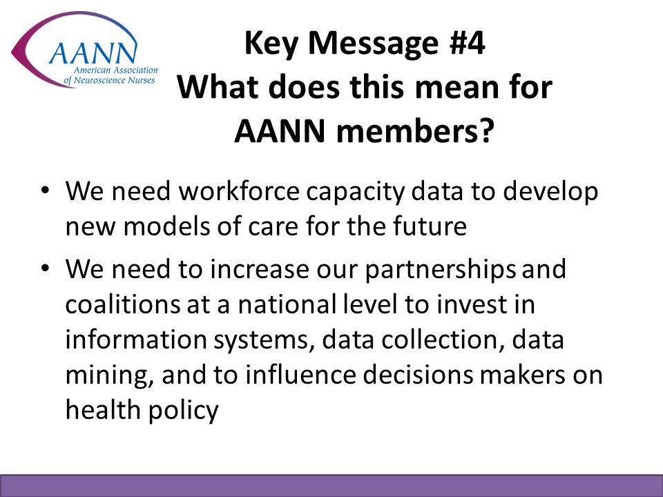 Key Message #4 What does this mean for AANN members? We need workforce capacity data to develop new models of care for the future We need to increase
