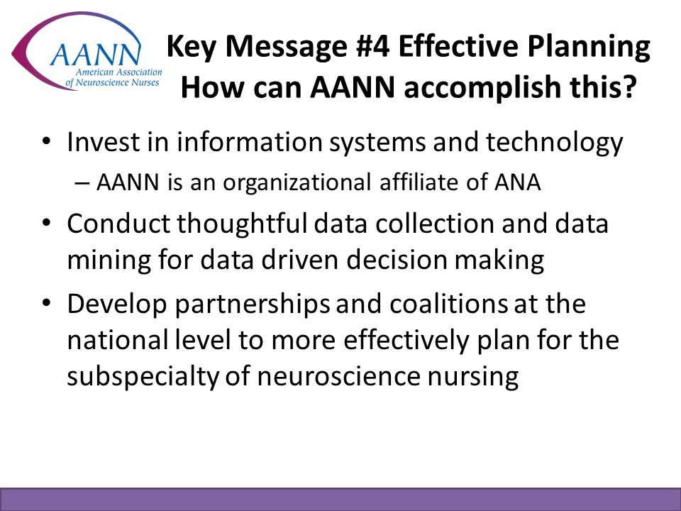 Key Message #4 Effective Planning How can AANN accomplish this? Invest in information systems and technology – AANN is an organizational affiliate of