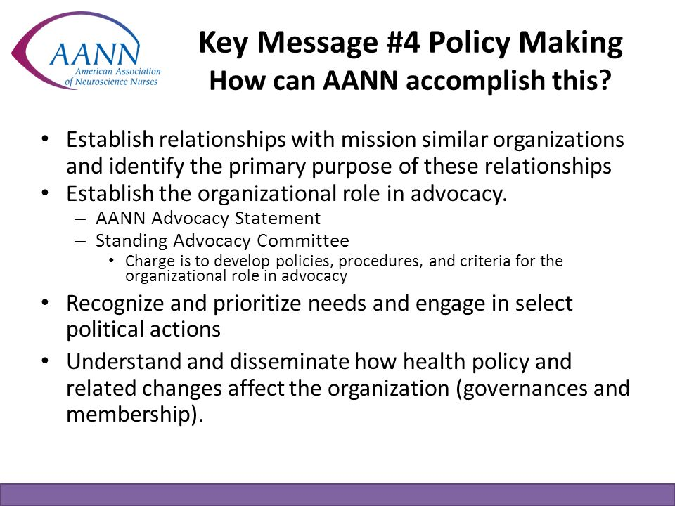 Key Message #4 Policy Making How can AANN accomplish this? Establish relationships with mission similar organizations and identify the primary purpose