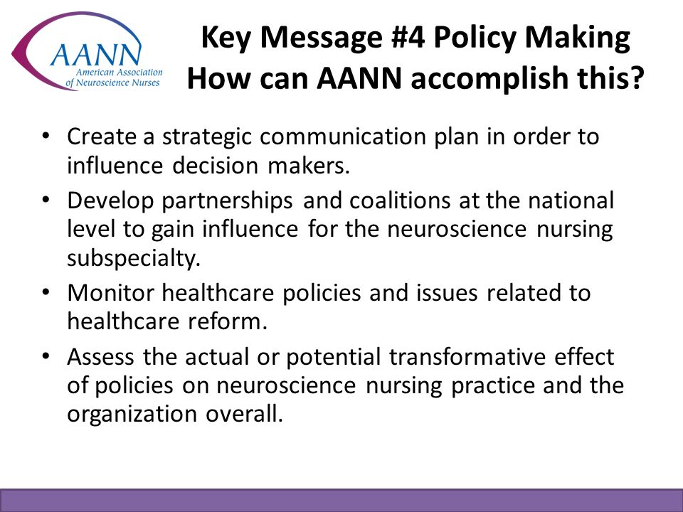 Key Message #4 Policy Making How can AANN accomplish this? Create a strategic communication plan in order to influence decision makers. Develop partne