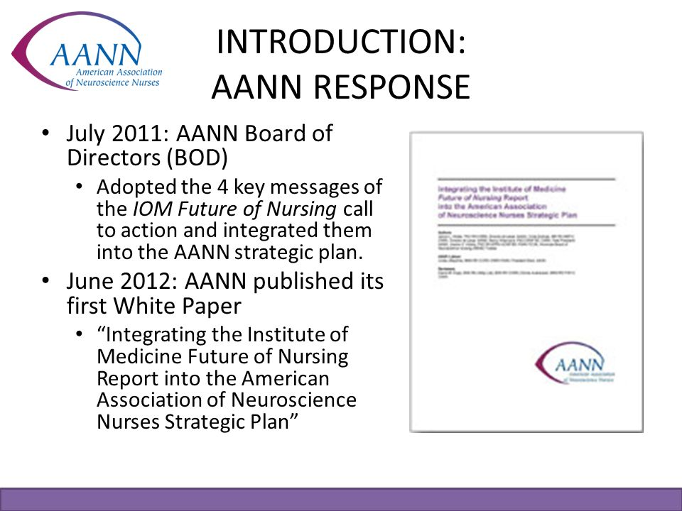 INTRODUCTION: AANN RESPONSE July 2011: AANN Board of Directors (BOD) Adopted the 4 key messages of the IOM Future of Nursing call to action and integr